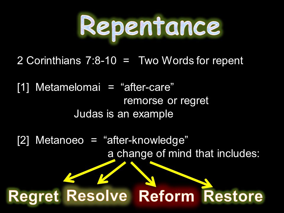 2 Corinthians 7:8-10 = Two Words for repent [1] Metamelomai = after-care remorse or regret Judas is an example [2] Metanoeo = after-knowledge a change of mind that includes: