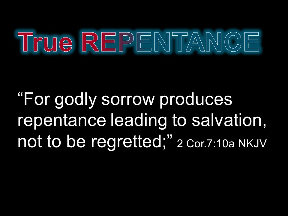 For godly sorrow produces repentance leading to salvation, not to be regretted; 2 Cor.7:10a NKJV