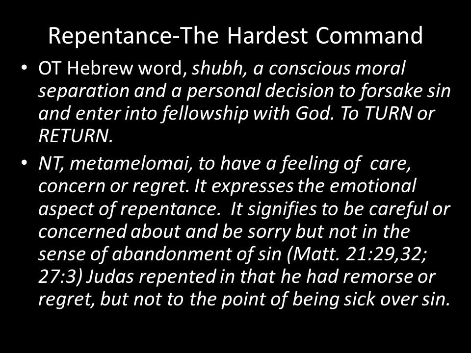 Repentance-The Hardest Command OT Hebrew word, shubh, a conscious moral separation and a personal decision to forsake sin and enter into fellowship with God.