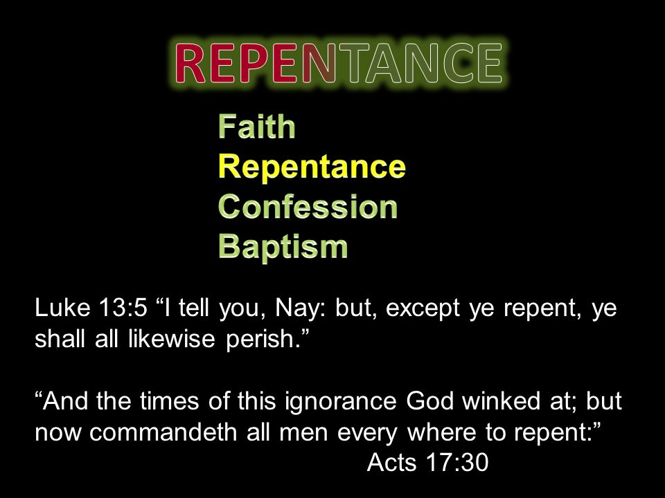Luke 13:5 I tell you, Nay: but, except ye repent, ye shall all likewise perish. And the times of this ignorance God winked at; but now commandeth all men every where to repent: Acts 17:30