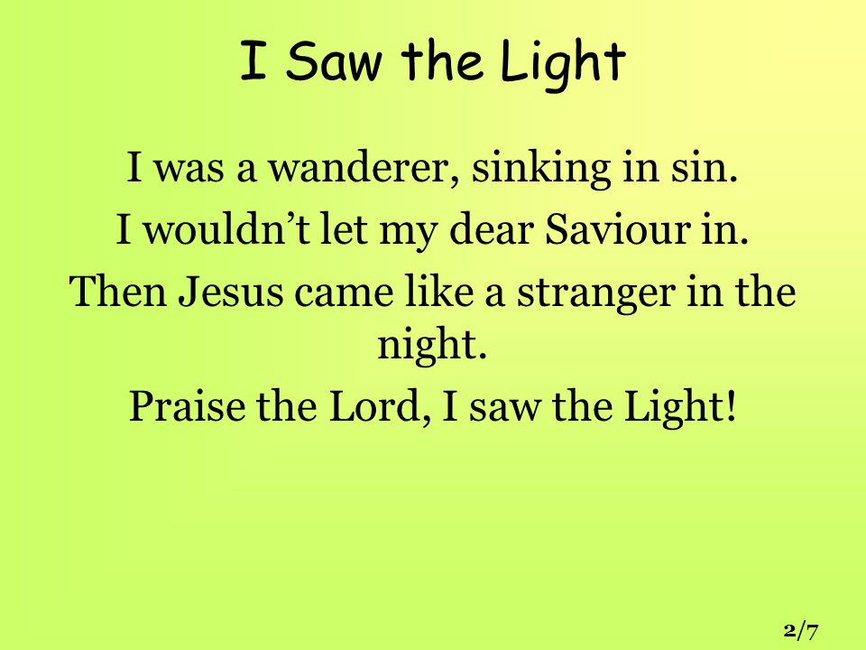 I Saw the Light I was a wanderer, sinking in sin. I wouldn't let my dear Saviour in.