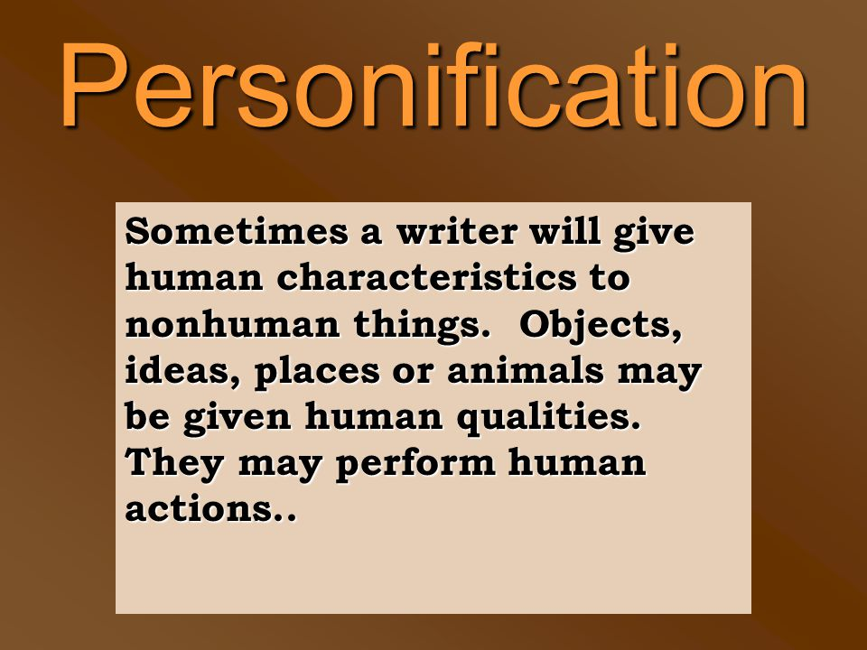 Personification Sometimes a writer will give human characteristics to nonhuman things.