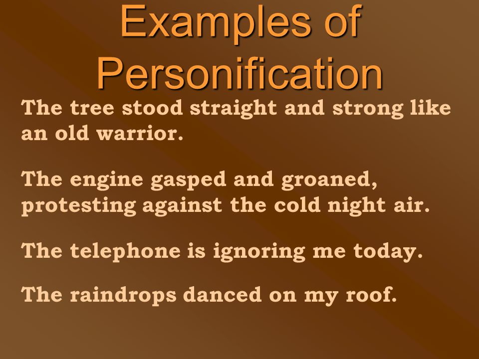 Examples of Personification The tree stood straight and strong like an old warrior.