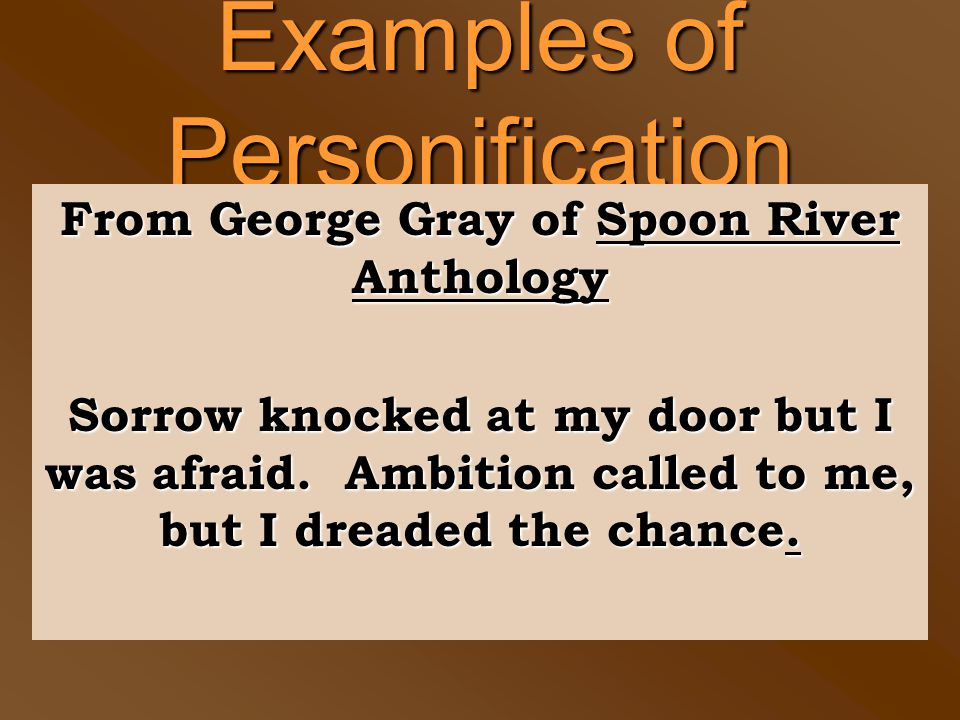 Examples of Personification From George Gray of Spoon River Anthology Sorrow knocked at my door but I was afraid. Ambition called to me, but I dreaded