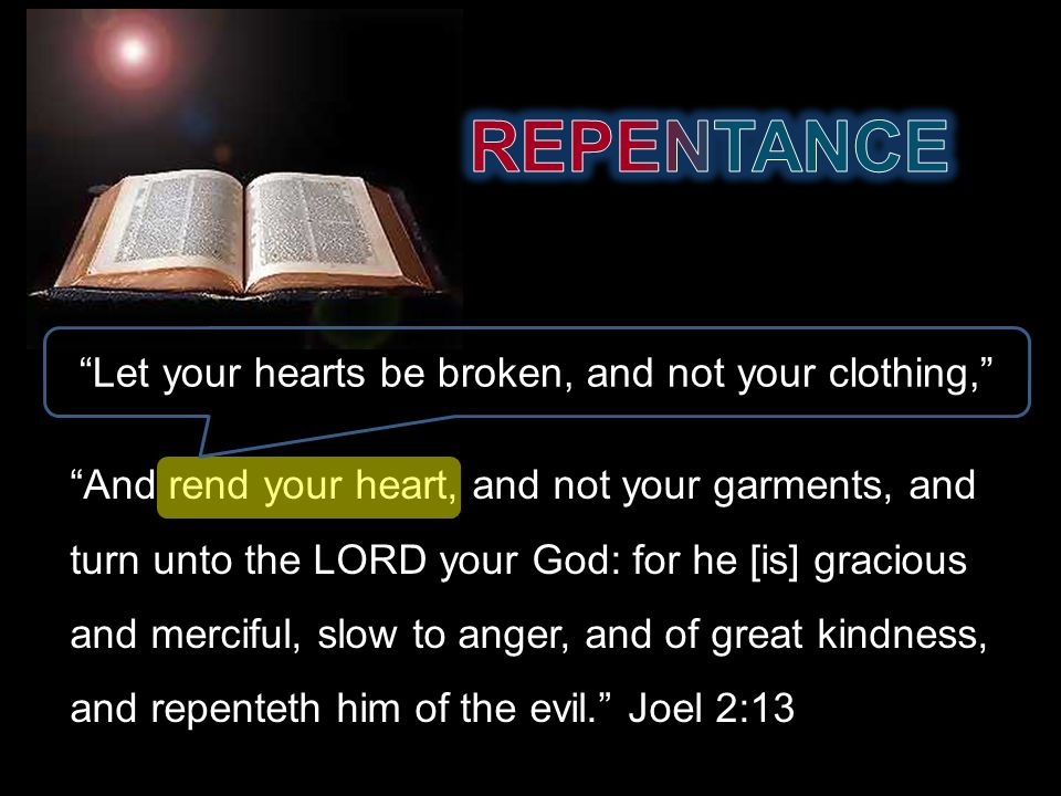 And rend your heart, and not your garments, and turn unto the LORD your God: for he [is] gracious and merciful, slow to anger, and of great kindness, and repenteth him of the evil. Joel 2:13 Let your hearts be broken, and not your clothing,