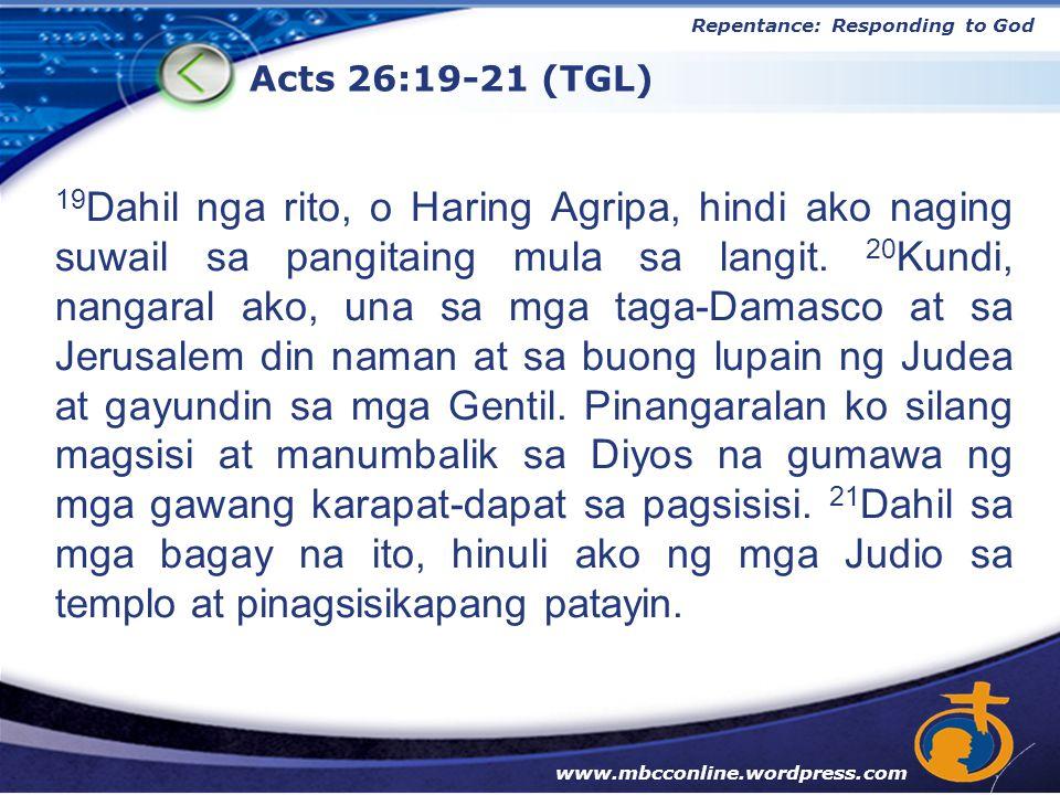 LOGO Acts 26:19-21 (TGL) Repentance: Responding to God www.mbcconline.wordpress.com 19 Dahil nga rito, o Haring Agripa, hindi ako naging suwail sa pangitaing mula sa langit.