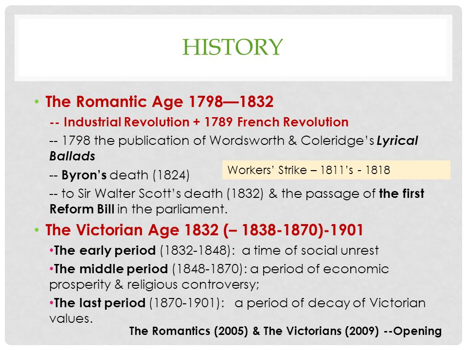 HISTORY The Romantic Age 1798—1832 -- Industrial Revolution + 1789 French Revolution -- 1798 the publication of Wordsworth & Coleridge's Lyrical Ballads -- Byron's death (1824) -- to Sir Walter Scott's death (1832) & the passage of the first Reform Bill in the parliament.