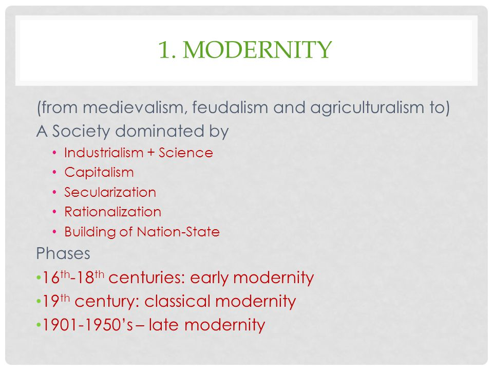 1. MODERNITY (from medievalism, feudalism and agriculturalism to) A Society dominated by Industrialism + Science Capitalism Secularization Rationaliza