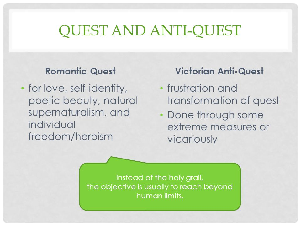 QUEST AND ANTI-QUEST Romantic Quest for love, self-identity, poetic beauty, natural supernaturalism, and individual freedom/heroism Victorian Anti-Quest frustration and transformation of quest Done through some extreme measures or vicariously Instead of the holy grail, the objective is usually to reach beyond human limits.