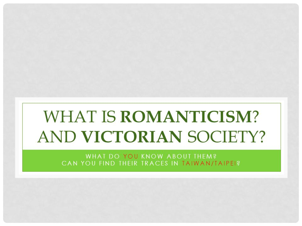 WHAT IS ROMANTICISM . AND VICTORIAN SOCIETY. WHAT DO YOU KNOW ABOUT THEM.