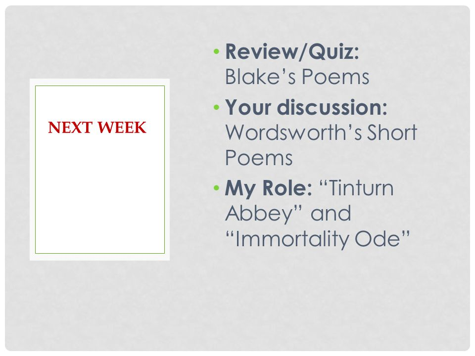 Review/Quiz: Blake's Poems Your discussion: Wordsworth's Short Poems My Role: Tinturn Abbey and Immortality Ode NEXT WEEK