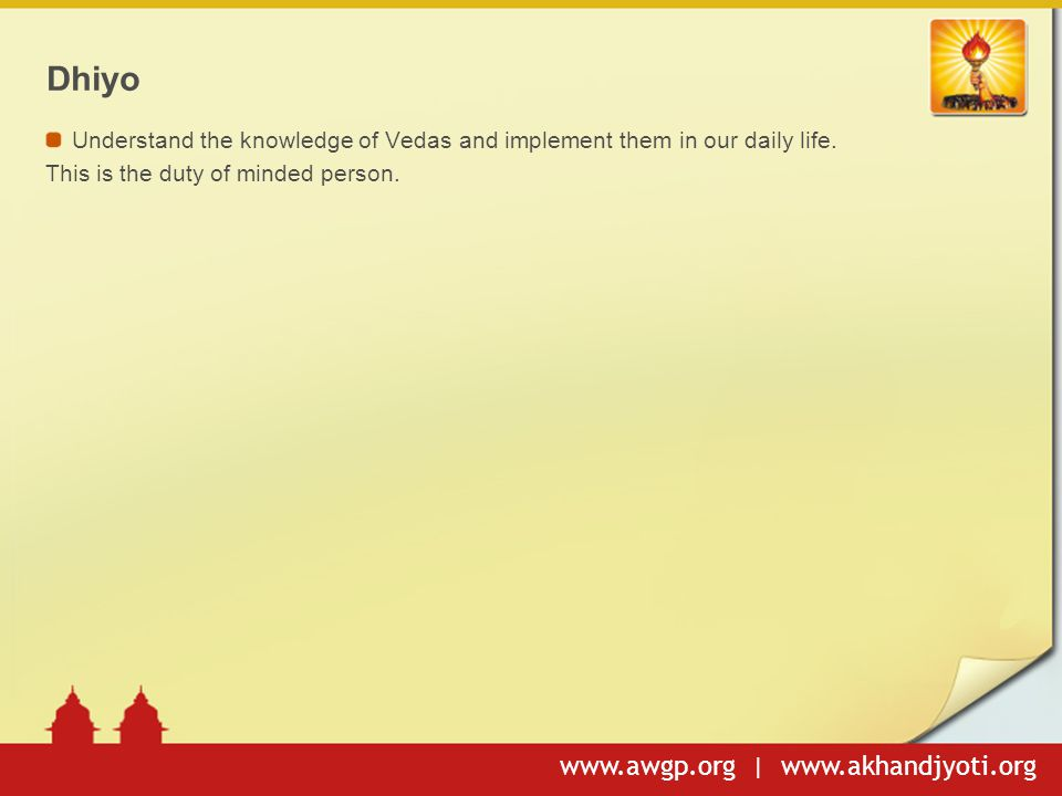 www.awgp.org | www.akhandjyoti.org Dhiyo Understand the knowledge of Vedas and implement them in our daily life.
