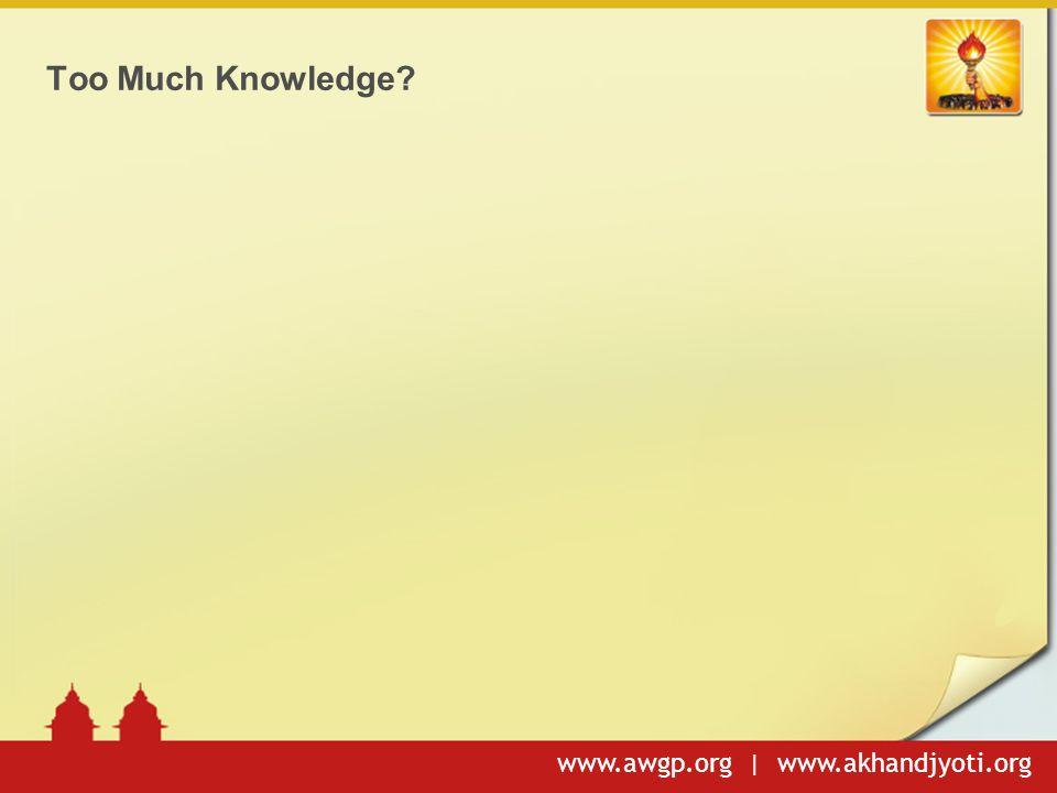 www.awgp.org | www.akhandjyoti.org Too Much Knowledge?