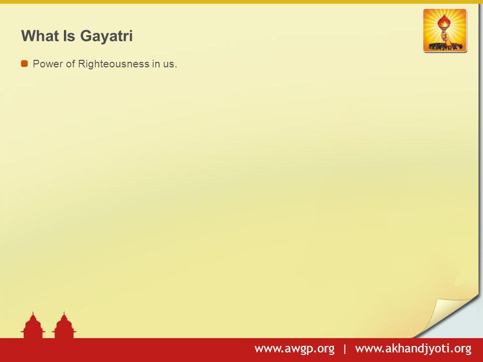 www.awgp.org | www.akhandjyoti.org What Is Gayatri Power of Righteousness in us.