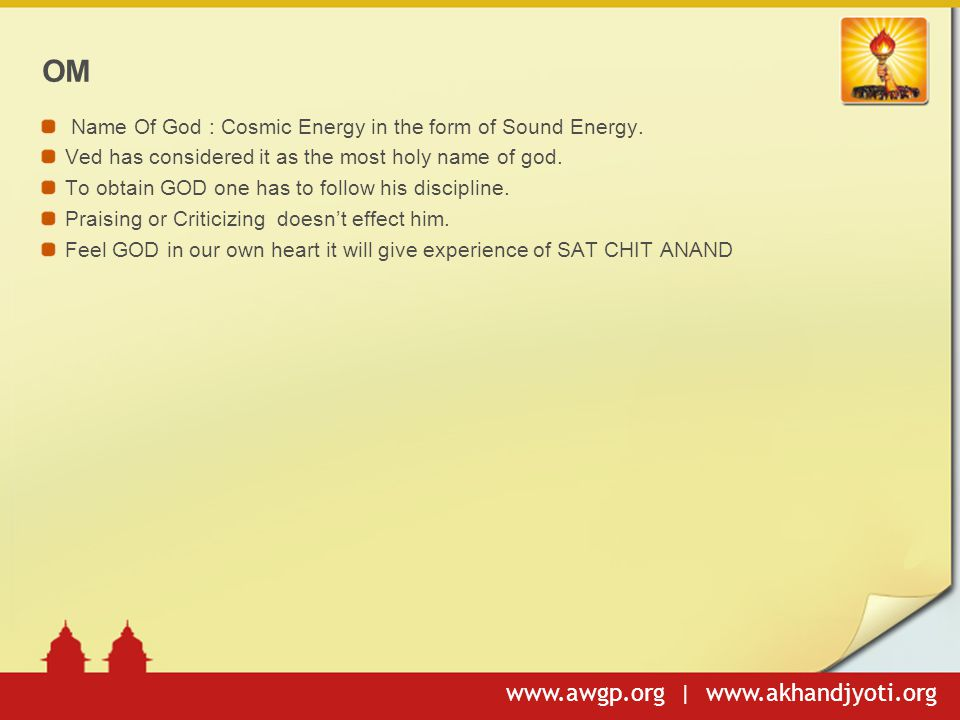 www.awgp.org | www.akhandjyoti.org OM Name Of God : Cosmic Energy in the form of Sound Energy. Ved has considered it as the most holy name of god. To