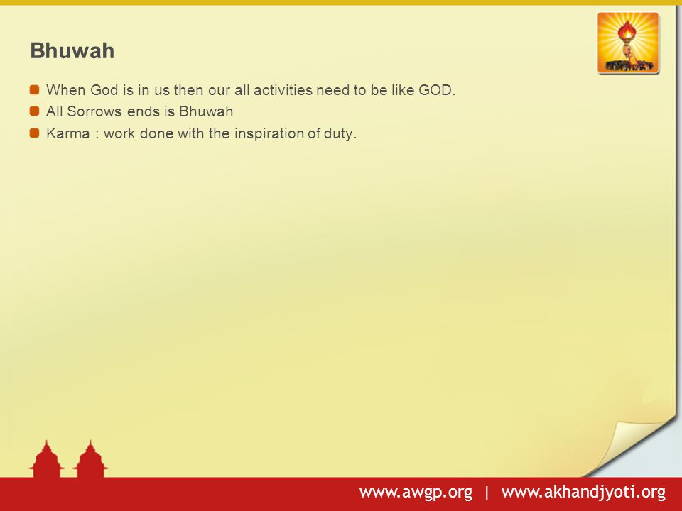 www.awgp.org | www.akhandjyoti.org Bhuwah When God is in us then our all activities need to be like GOD. All Sorrows ends is Bhuwah Karma : work done