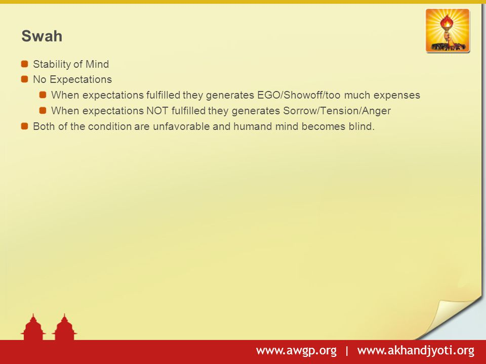 www.awgp.org | www.akhandjyoti.org Swah Stability of Mind No Expectations When expectations fulfilled they generates EGO/Showoff/too much expenses Whe
