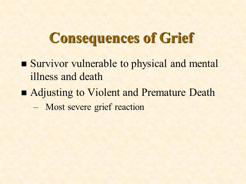 n Survivor vulnerable to physical and mental illness and death n Adjusting to Violent and Premature Death –Most severe grief reaction Consequences of Grief