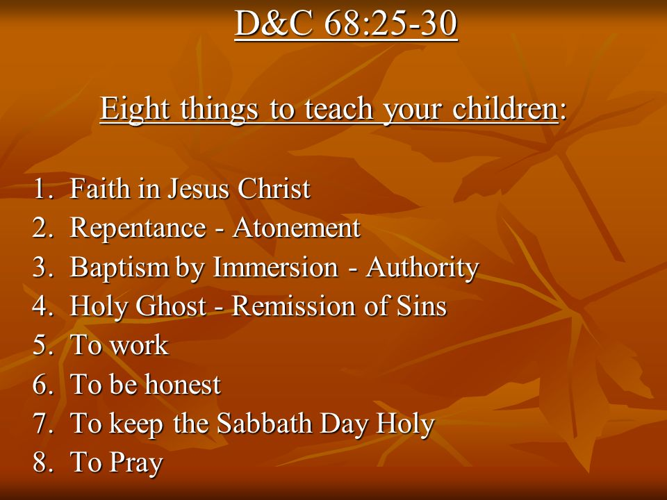 D&C 68:25-30 Eight things to teach your children: 1.