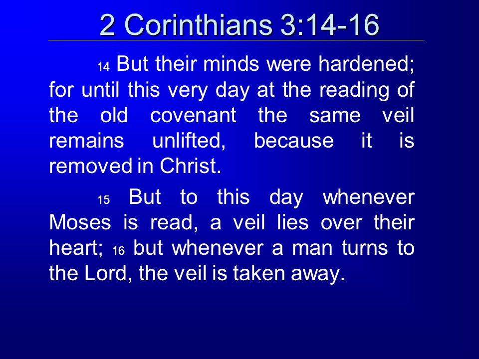 2 Corinthians 3:14-16 14 But their minds were hardened; for until this very day at the reading of the old covenant the same veil remains unlifted, because it is removed in Christ.