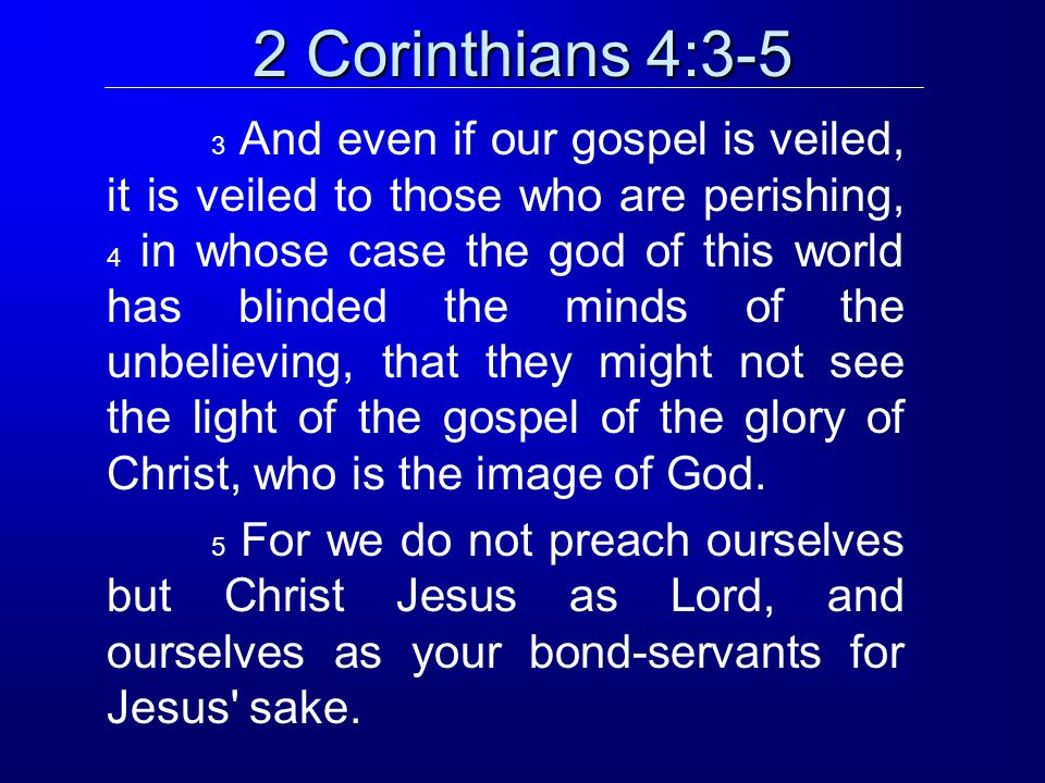 2 Corinthians 4:3-5 3 And even if our gospel is veiled, it is veiled to those who are perishing, 4 in whose case the god of this world has blinded the minds of the unbelieving, that they might not see the light of the gospel of the glory of Christ, who is the image of God.