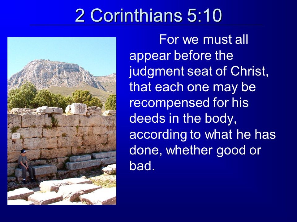 2 Corinthians 5:10 For we must all appear before the judgment seat of Christ, that each one may be recompensed for his deeds in the body, according to what he has done, whether good or bad.