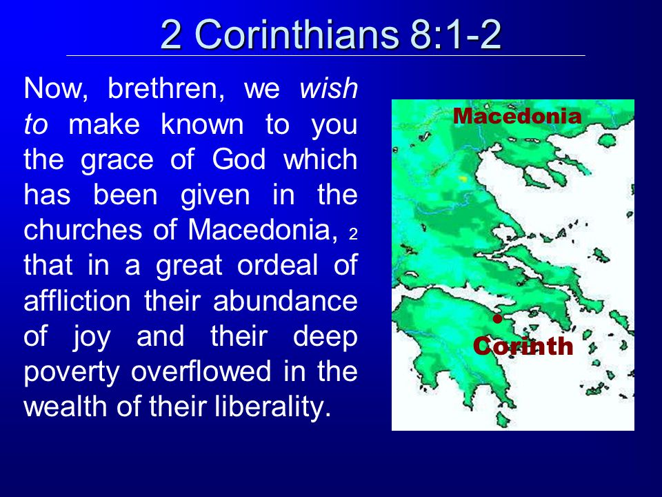 2 Corinthians 8:1-2 Now, brethren, we wish to make known to you the grace of God which has been given in the churches of Macedonia, 2 that in a great ordeal of affliction their abundance of joy and their deep poverty overflowed in the wealth of their liberality.