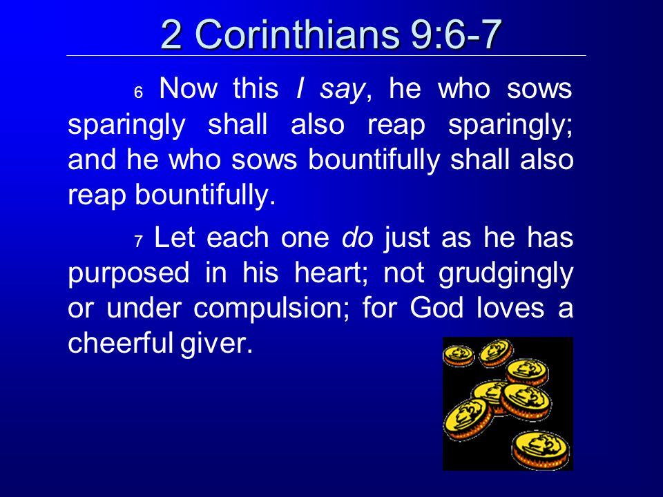 2 Corinthians 9:6-7 6 Now this I say, he who sows sparingly shall also reap sparingly; and he who sows bountifully shall also reap bountifully.