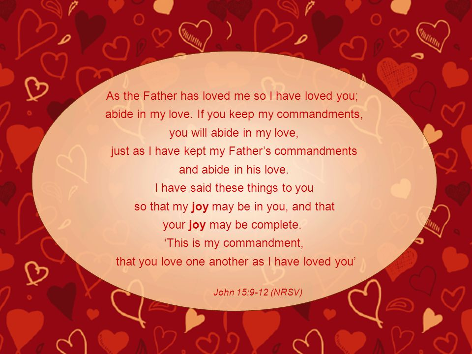 As the Father has loved me so I have loved you; abide in my love. If you keep my commandments, you will abide in my love, just as I have kept my Fathe