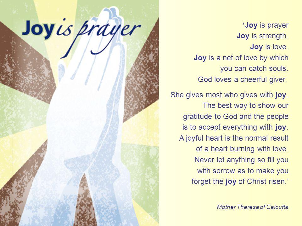 'Joy is prayer Joy is strength. Joy is love. Joy is a net of love by which you can catch souls.