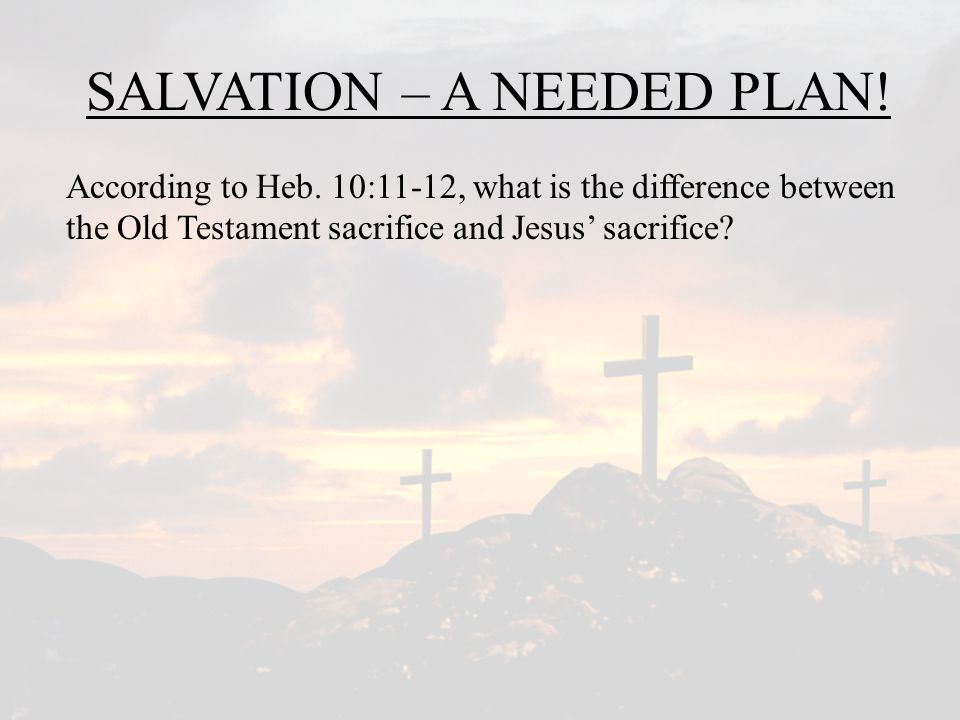 SALVATION – A NEEDED PLAN.According to Heb.