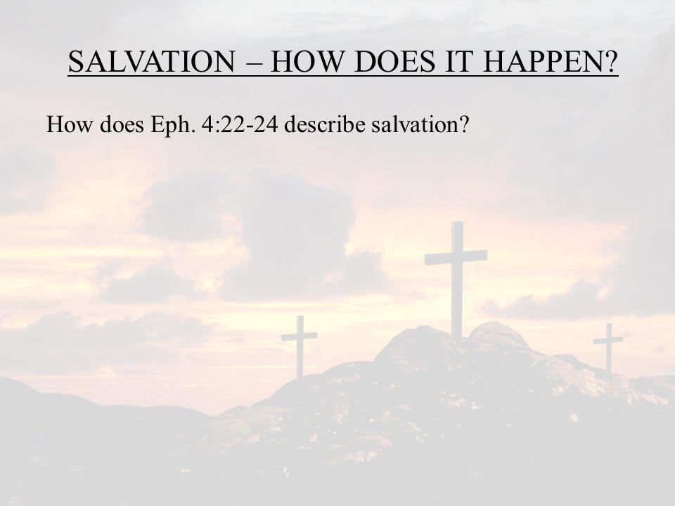 SALVATION – HOW DOES IT HAPPEN.How does Eph. 4:22-24 describe salvation.