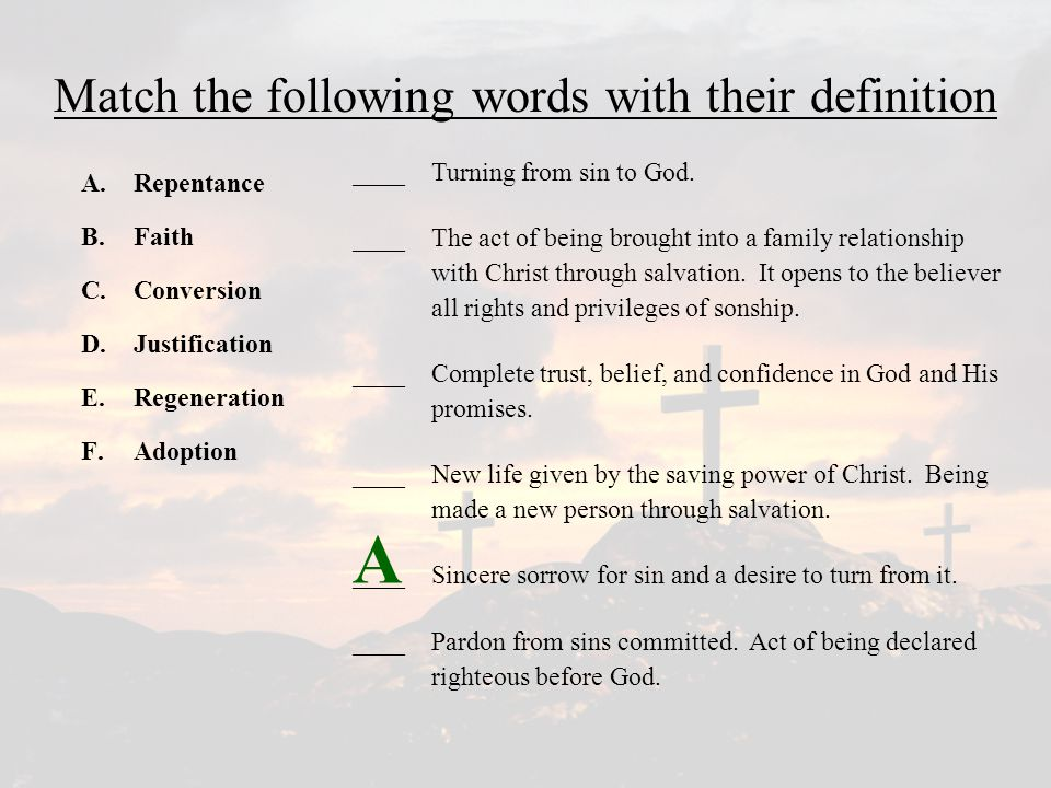 Match the following words with their definition A.Repentance B.Faith C.Conversion D.Justification E.Regeneration F.Adoption ____Turning from sin to God.