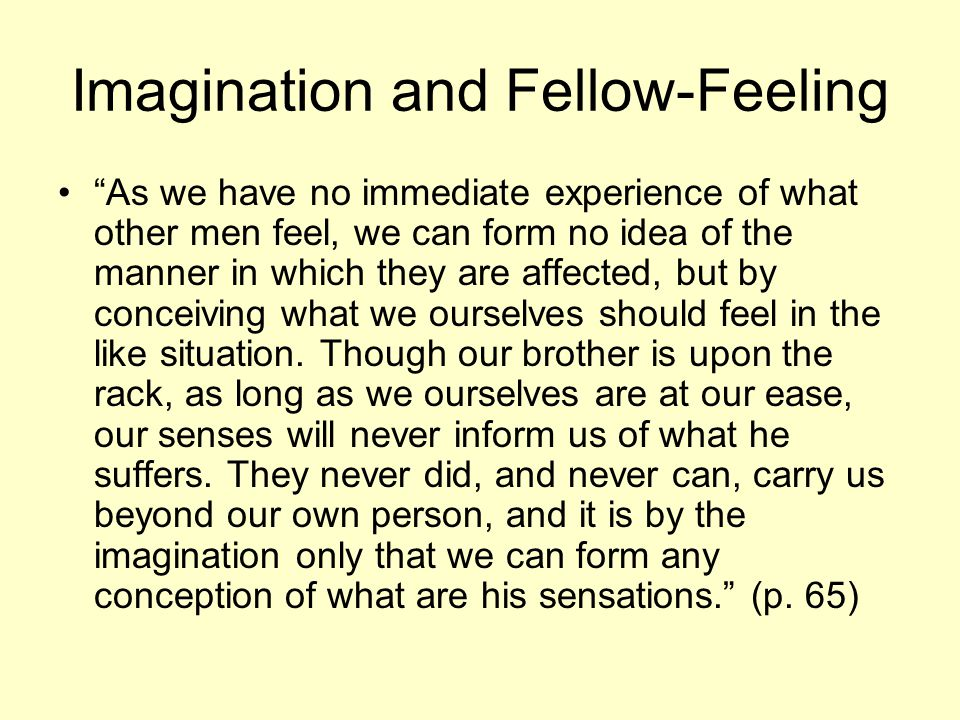 Imagination and Fellow-Feeling As we have no immediate experience of what other men feel, we can form no idea of the manner in which they are affected, but by conceiving what we ourselves should feel in the like situation.
