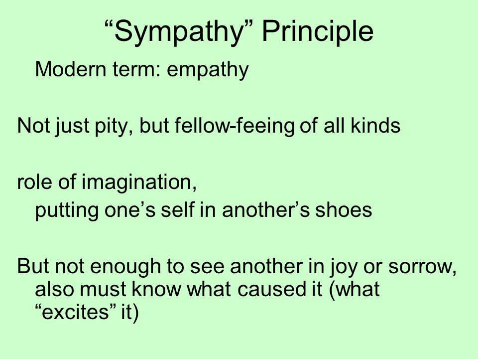 Sympathy Principle Modern term: empathy Not just pity, but fellow-feeing of all kinds role of imagination, putting one's self in another's shoes But not enough to see another in joy or sorrow, also must know what caused it (what excites it)