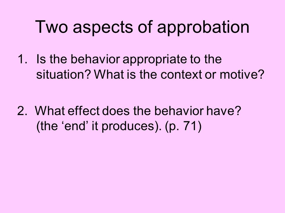 Two aspects of approbation 1.Is the behavior appropriate to the situation.