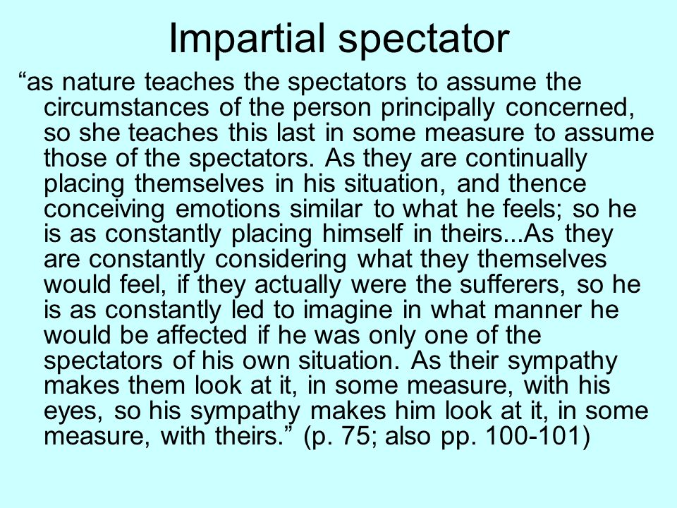 Impartial spectator as nature teaches the spectators to assume the circumstances of the person principally concerned, so she teaches this last in some measure to assume those of the spectators.