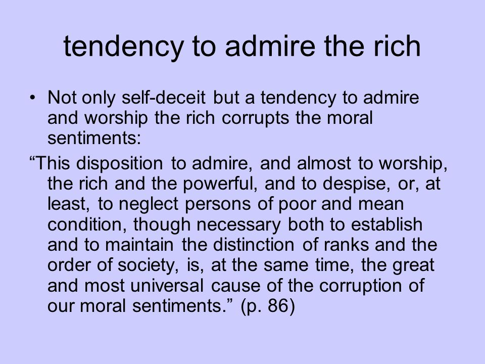 tendency to admire the rich Not only self-deceit but a tendency to admire and worship the rich corrupts the moral sentiments: This disposition to admire, and almost to worship, the rich and the powerful, and to despise, or, at least, to neglect persons of poor and mean condition, though necessary both to establish and to maintain the distinction of ranks and the order of society, is, at the same time, the great and most universal cause of the corruption of our moral sentiments. (p.