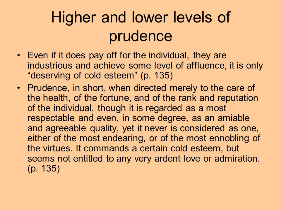 Higher and lower levels of prudence Even if it does pay off for the individual, they are industrious and achieve some level of affluence, it is only deserving of cold esteem (p.