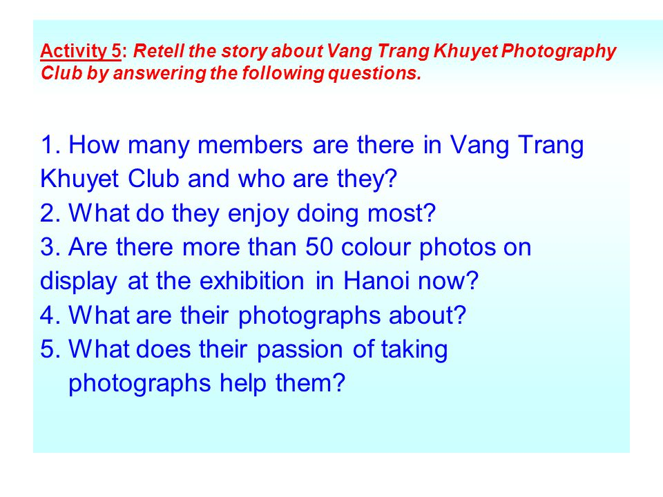 Activity 5: Retell the story about Vang Trang Khuyet Photography Club by answering the following questions. 1. How many members are there in Vang Tran