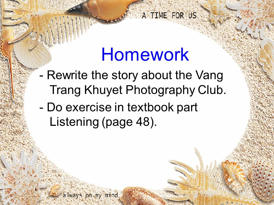 Homework - Rewrite the story about the Vang Trang Khuyet Photography Club. - Do exercise in textbook part Listening (page 48).