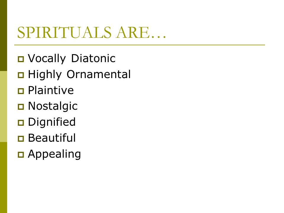 SPIRITUALS ARE…  Vocally Diatonic  Highly Ornamental  Plaintive  Nostalgic  Dignified  Beautiful  Appealing