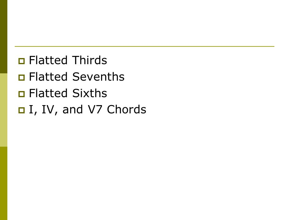  Flatted Thirds  Flatted Sevenths  Flatted Sixths  I, IV, and V7 Chords