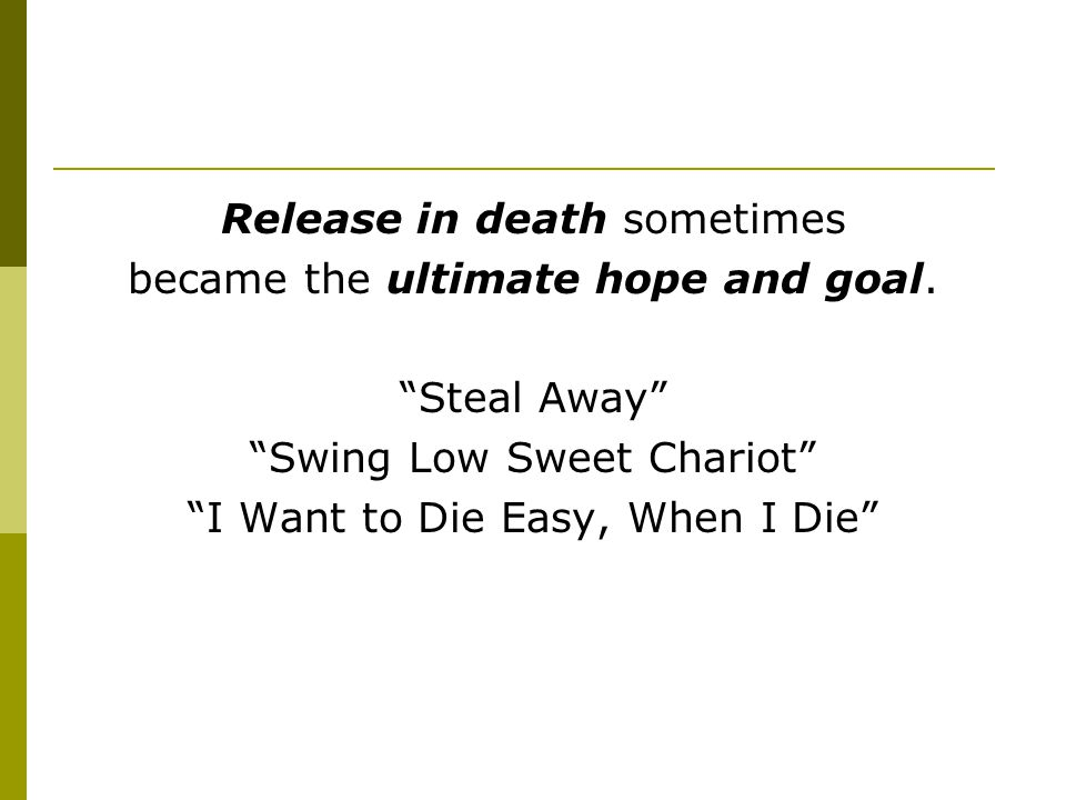"Release in death sometimes became the ultimate hope and goal. ""Steal Away"" ""Swing Low Sweet Chariot"" ""I Want to Die Easy, When I Die"""