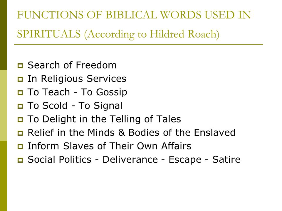 FUNCTIONS OF BIBLICAL WORDS USED IN SPIRITUALS (According to Hildred Roach)  Search of Freedom  In Religious Services  To Teach - To Gossip  To Sc
