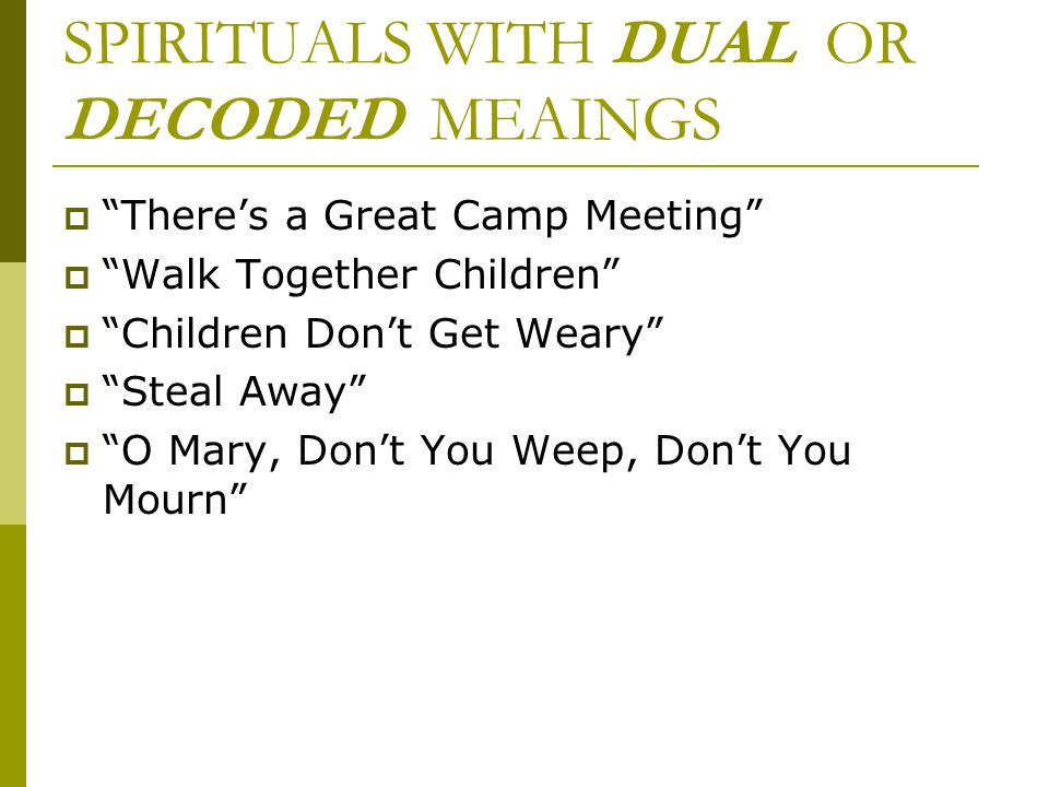 "SPIRITUALS WITH DUAL OR DECODED MEAINGS  ""There's a Great Camp Meeting""  ""Walk Together Children""  ""Children Don't Get Weary""  ""Steal Away""  ""O M"