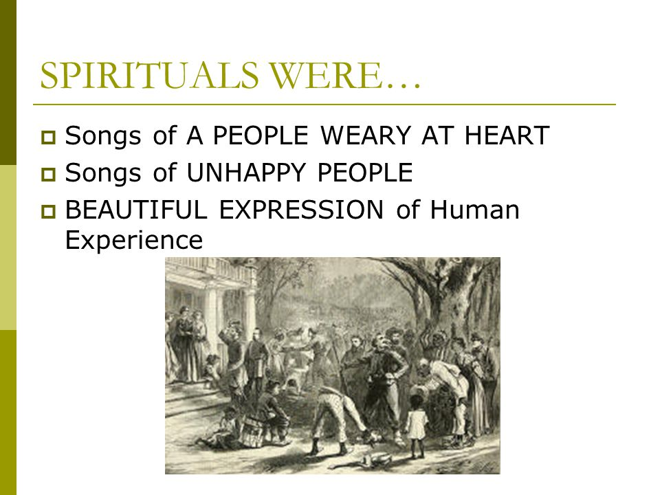 SPIRITUALS WERE…  Songs of A PEOPLE WEARY AT HEART  Songs of UNHAPPY PEOPLE  BEAUTIFUL EXPRESSION of Human Experience
