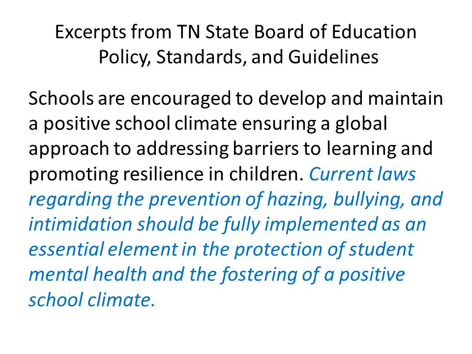 Excerpts from TN State Board of Education Policy, Standards, and Guidelines Schools are encouraged to develop and maintain a positive school climate ensuring a global approach to addressing barriers to learning and promoting resilience in children.