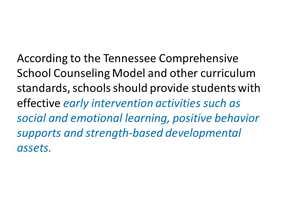 According to the Tennessee Comprehensive School Counseling Model and other curriculum standards, schools should provide students with effective early intervention activities such as social and emotional learning, positive behavior supports and strength-based developmental assets.