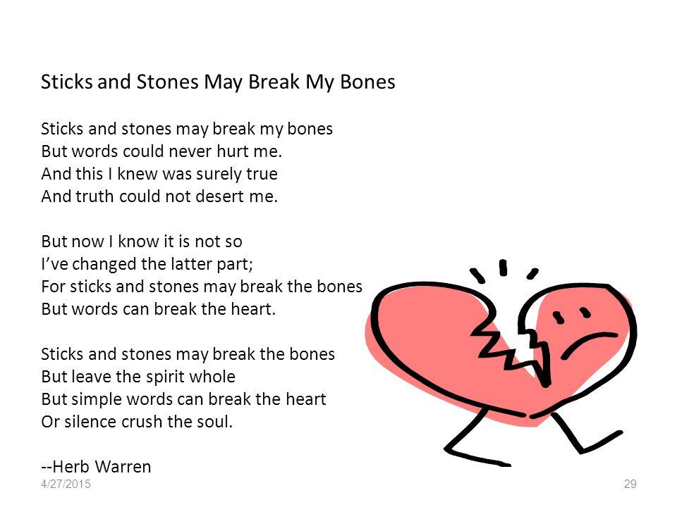 Sticks and Stones May Break My Bones Sticks and stones may break my bones But words could never hurt me.